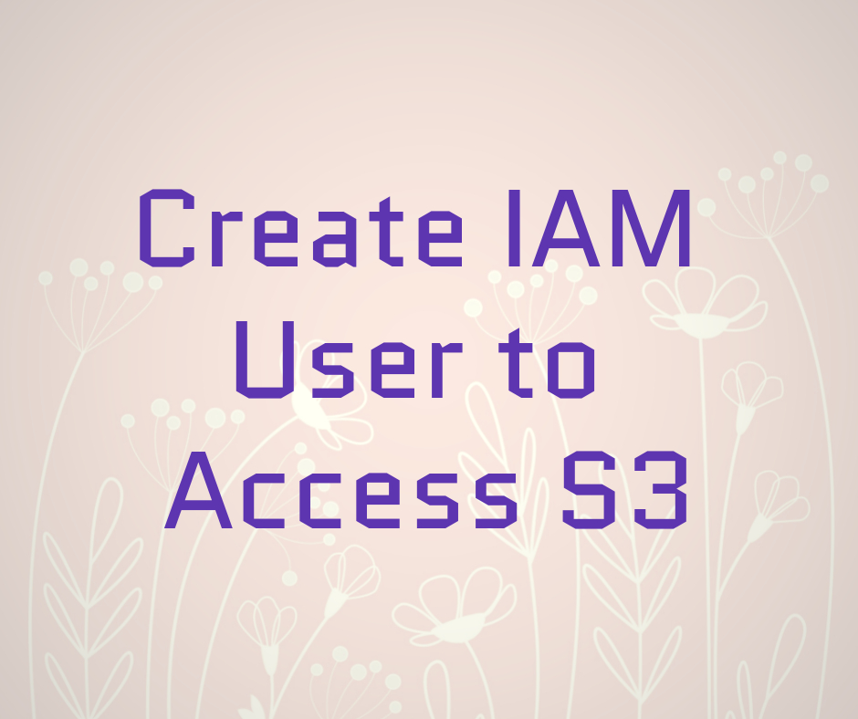 Create IAM User to Access S3 in easy steps