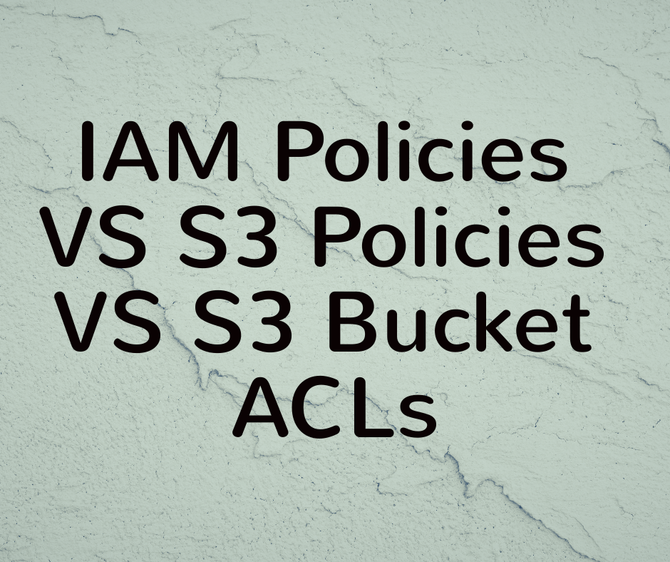 IAM Policies VS S3 Policies VS S3 Bucket ACLs – What Is the Difference